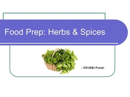 Food Prep: Herbs & Spices - CS1(SS) Foster. Learning Objectives Identify fresh herbs and spices visually Discuss the characteristics and origins of herbs/spices.