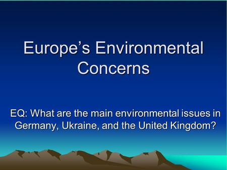 Europe's Environmental Concerns EQ: What are the main environmental issues in Germany, Ukraine, and the United Kingdom?