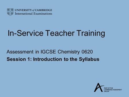 In-Service Teacher Training Assessment in IGCSE Chemistry 0620 Session 1: Introduction to the Syllabus.