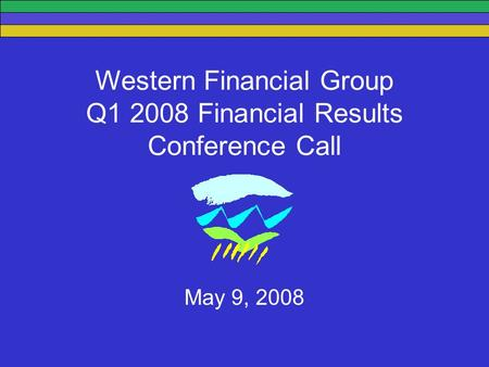 Western Financial Group Q1 2008 Financial Results Conference Call May 9, 2008.