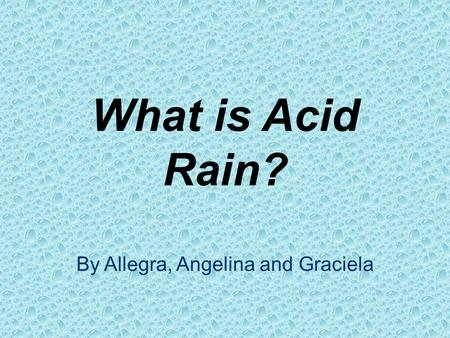 What is Acid Rain? By Allegra, Angelina and Graciela.
