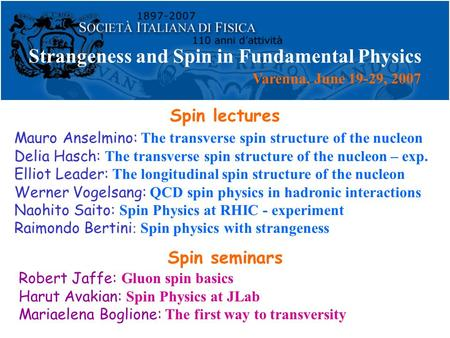 Strangeness and Spin in Fundamental Physics Mauro Anselmino: The transverse spin structure of the nucleon Delia Hasch: The transverse spin structure of.