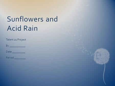 Sunflowers and Acid Rain Talent 21 Project By ___________ Date _________ Period ________.