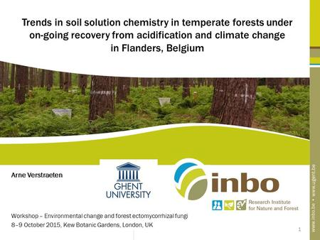 1 Trends in soil solution chemistry in temperate forests under on-going recovery from acidification and climate change in Flanders, Belgium Arne Verstraeten.