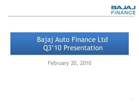 Bajaj Auto Finance Ltd Q3'10 Presentation February 20, 2010 1.
