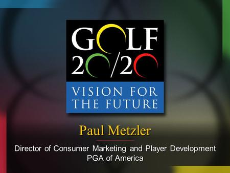 Paul Metzler Director of Consumer Marketing and Player Development PGA of America.