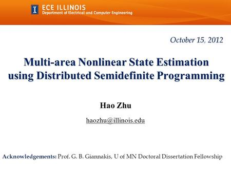 Multi-area Nonlinear State Estimation using Distributed Semidefinite Programming Hao Zhu October 15, 2012 Acknowledgements: Prof. G.