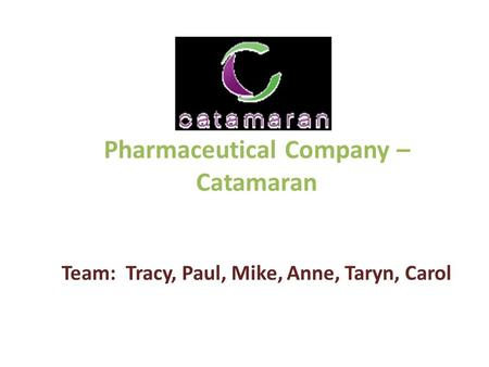 Pharmaceutical Company – Catamaran Team: Tracy, Paul, Mike, Anne, Taryn, Carol.