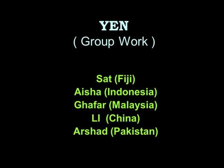 YEN ( Group Work ) Sat (Fiji) Aisha (Indonesia) Ghafar (Malaysia) LI (China) Arshad (Pakistan)