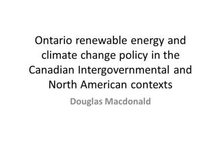 Ontario renewable energy and climate change policy in the Canadian Intergovernmental and North American contexts Douglas Macdonald.