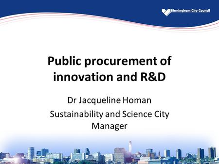 Public procurement of innovation and R&D Dr Jacqueline Homan Sustainability and Science City Manager.