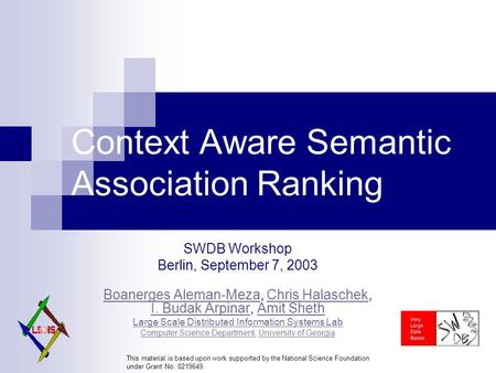 Context Aware Semantic Association Ranking SWDB Workshop Berlin, September 7, 2003 Boanerges Aleman-MezaBoanerges Aleman-Meza, Chris Halaschek, I. Budak.