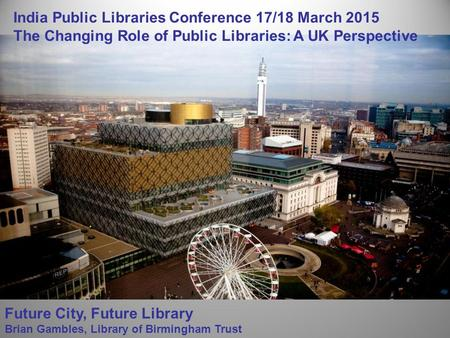 Future City, Future Library Brian Gambles, Library of Birmingham Trust India Public Libraries Conference 17/18 March 2015 The Changing Role of Public Libraries: