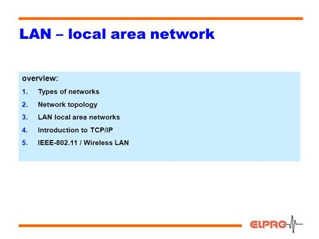 1 LAN – local area network overview: 1.Types of networks 2.Network topology 3.LAN local area networks 4.Introduction to TCP/IP 5.IEEE-802.11 / Wireless.