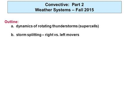 Convective: Part 2 Weather Systems – Fall 2015 Outline: a. dynamics of rotating thunderstorms (supercells) b. storm splitting – right vs. left movers.
