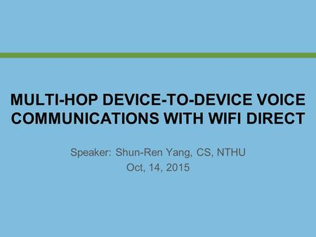Speaker: Shun-Ren Yang, CS, NTHU Oct, 14, 2015 MULTI-HOP DEVICE-TO-DEVICE VOICE COMMUNICATIONS WITH WIFI DIRECT.