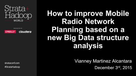 How to improve Mobile Radio Network Planning based on a new Big Data structure analysis Vianney Martinez Alcantara December 3 rd, 2015.