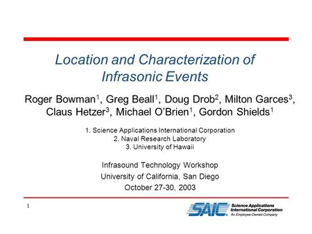 1 Location and Characterization of Infrasonic Events Roger Bowman 1, Greg Beall 1, Doug Drob 2, Milton Garces 3, Claus Hetzer 3, Michael O'Brien 1, Gordon.
