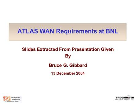 ATLAS WAN Requirements at BNL Slides Extracted From Presentation Given By Bruce G. Gibbard 13 December 2004.