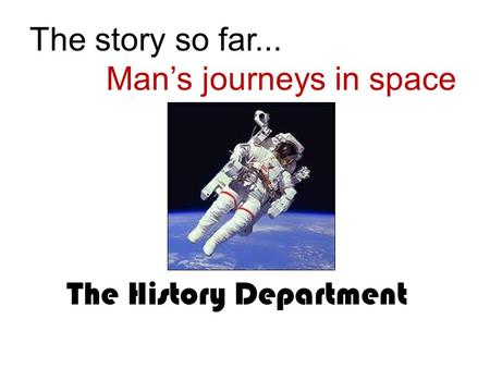 The story so far... Man's journeys in space The History Department.