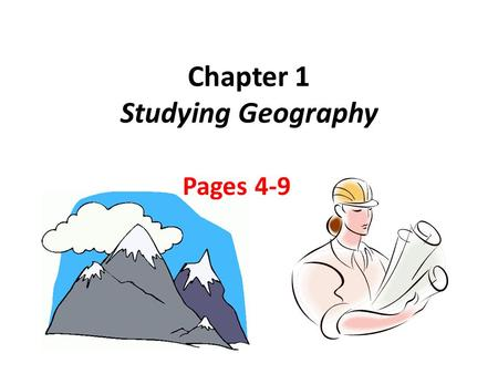 Chapter 1 Studying Geography Pages 4-9. What is Geography? Main Ideas 1.Geography is the study of the world, its people, and the landscapes they create.