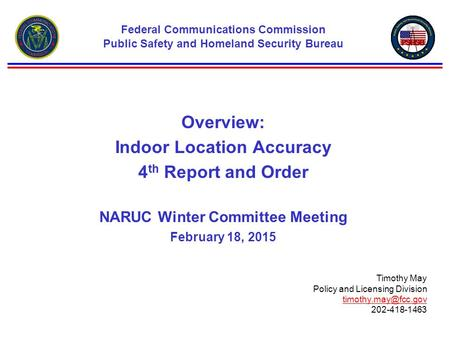 Overview: Indoor Location Accuracy 4 th Report and Order NARUC Winter Committee Meeting February 18, 2015 Federal Communications Commission Public Safety.