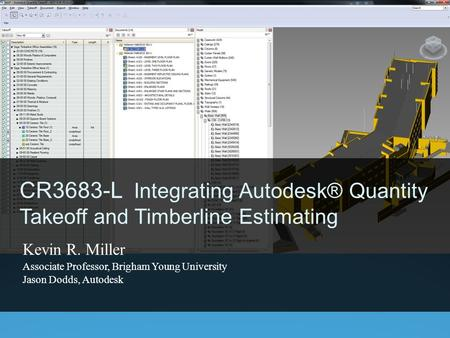 CR3683-L Integrating Autodesk® Quantity Takeoff and Timberline Estimating Kevin R. Miller Associate Professor, Brigham Young University Jason Dodds, Autodesk.