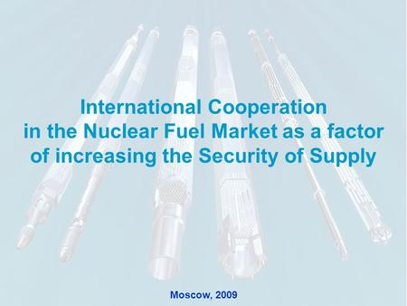 11 International Cooperation in the Nuclear Fuel Market as a factor of increasing the Security of Supply Moscow, 2009.