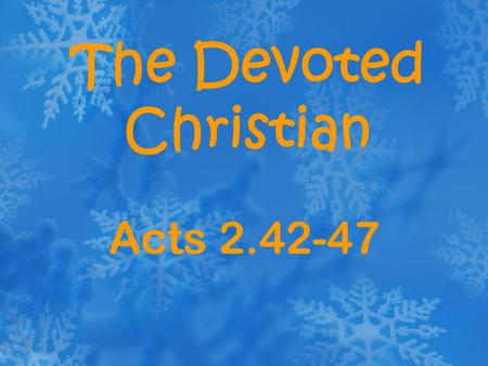 The Devoted Christian Acts 2.42-47. Devotion a passionate attachment to a person, cause or pursuit.