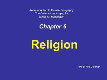 Chapter 6 Religion PPT by Abe Goldman An Introduction to Human Geography The Cultural Landscape, 8e James M. Rubenstein.