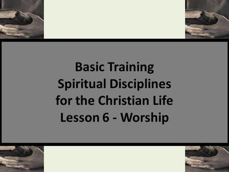 Basic Training Spiritual Disciplines for the Christian Life Lesson 6 - Worship.