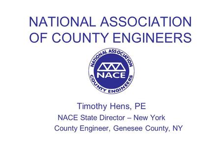 NATIONAL ASSOCIATION OF COUNTY ENGINEERS Timothy Hens, PE NACE State Director – New York County Engineer, Genesee County, NY.