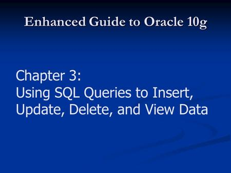 Enhanced Guide to Oracle 10g Chapter 3: Using SQL Queries to Insert, Update, Delete, and View Data.