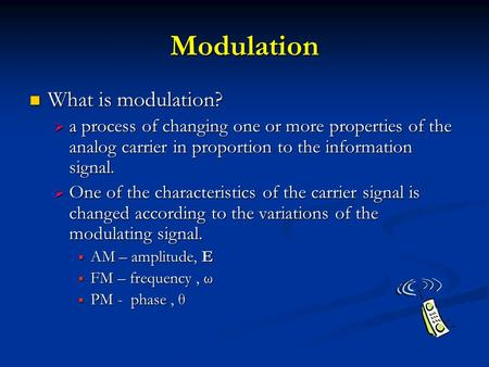 Modulation What is modulation? What is modulation?  a process of changing one or more properties of the analog carrier in proportion to the information.