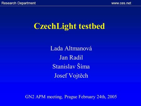 Research Department www.ces.net CzechLight testbed Lada Altmanová Jan Radil Stanislav Šíma Josef Vojtěch GN2 APM meeting, Prague February 24th, 2005.