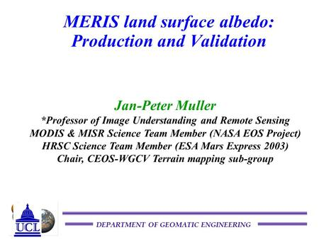 DEPARTMENT OF GEOMATIC ENGINEERING MERIS land surface albedo: Production and Validation Jan-Peter Muller *Professor of Image Understanding and Remote Sensing.