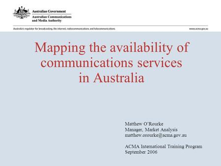Mapping the availability of communications services in Australia Matthew O'Rourke Manager, Market Analysis ACMA International.