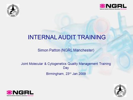 Simon Patton (NGRL Manchester)‏ Joint Molecular & Cytogenetics Quality Management Training Day Birmingham, 23 rd Jan 2009 INTERNAL AUDIT TRAINING.