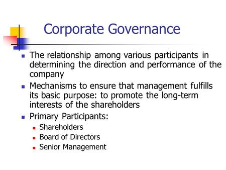 Corporate Governance The relationship among various participants in determining the direction and performance of the company Mechanisms to ensure that.