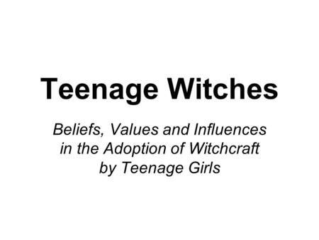 Teenage Witches Beliefs, Values and Influences in the Adoption of Witchcraft by Teenage Girls.
