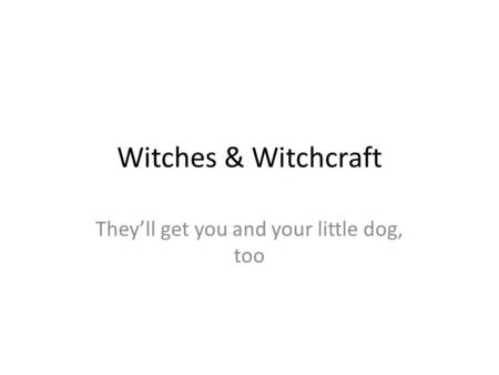 Witches & Witchcraft They'll get you and your little dog, too.