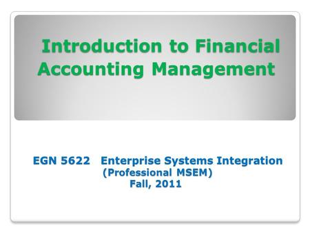 Introduction to Financial Accounting Management EGN 5622 Enterprise Systems Integration (Professional MSEM) Fall, 2011 Introduction to Financial Accounting.