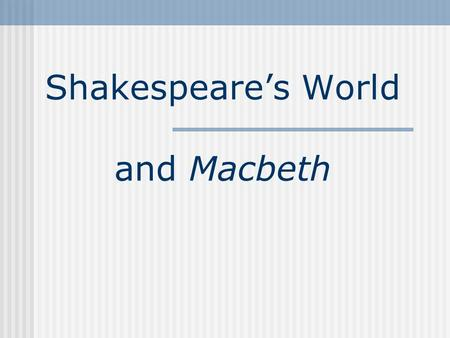 Shakespeare's World and Macbeth. Facts about Shakespeare's Macbeth Written 1604-07 First performed: 1611 First published: in Folio, 1623 The last of Shakespeare's.