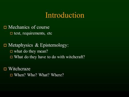 Introduction o Mechanics of course o text, requirements, etc o Metaphysics & Epistemology: o what do they mean? o What do they have to do with witchcraft?