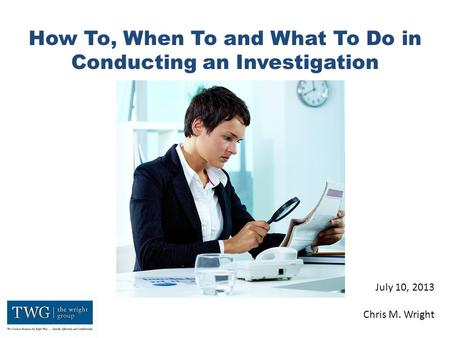 How To, When To and What To Do in Conducting an Investigation July 10, 2013 Chris M. Wright.