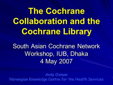 The Cochrane Collaboration and the Cochrane Library South Asian Cochrane Network Workshop, IUB, Dhaka 4 May 2007 Andy Oxman Norwegian Knowledge Centre.