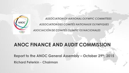 ANOC FINANCE AND AUDIT COMMISSION Report to the ANOC General Assembly – October 29 th, 2015 Richard Peterkin - Chairman ASSOCIATION OF NATIONAL OLYMPIC.