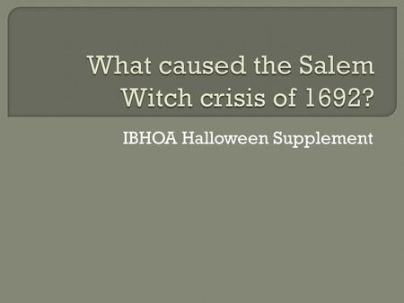 IBHOA Halloween Supplement.  1400's-1600's – Witch Hunts in Europe  Coincided with political instability (Thirty Year's War)  Last witch convicted.