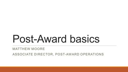 Post-Award basics MATTHEW MOORE ASSOCIATE DIRECTOR, POST-AWARD OPERATIONS.