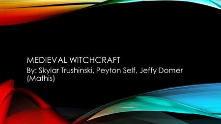 MEDIEVAL WITCHCRAFT By: Skylar Trushinski, Peyton Self, Jeffy Domer (Mathis)